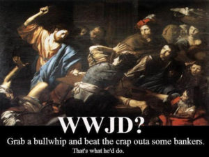 WWJD? Grab a bullwhip and beat the crap outta some bankers.  That's what he'd do!